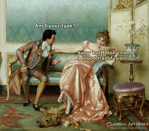Dont Need A: Am I your type?  Sorry but I don't need  a blood transfusion  CLASSICAL ART MEMES  facebook.com/classicalartmemes