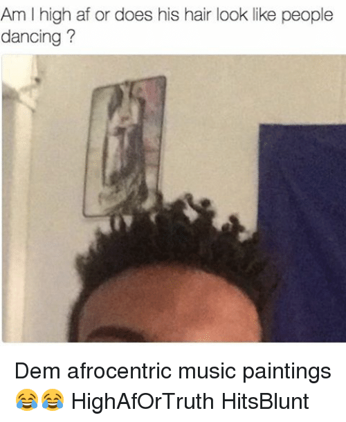 Afrocentrism: Am l high af or does his hair look like people  dancing? Dem afrocentric music paintings 😂😂 HighAfOrTruth HitsBlunt