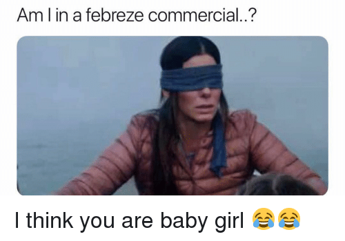 febreze: Am l in a febreze commercial..? I think you are baby girl 😂😂