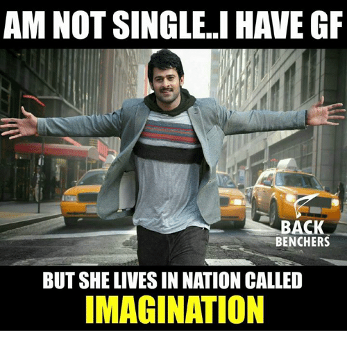 Not Single: AM NOT SINGLE..I HAVE GF  BACK  BENCHERS  BUT SHE LIVES IN NATION CALLED  IMAGINATION