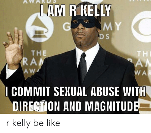 Be Like, R. Kelly, and Sexual Abuse: AM R KELLY  THE  RA  THE  I COMMIT SEXUAL ABUSE WITH  DIRECTION AND MAGNITUDE r kelly be like