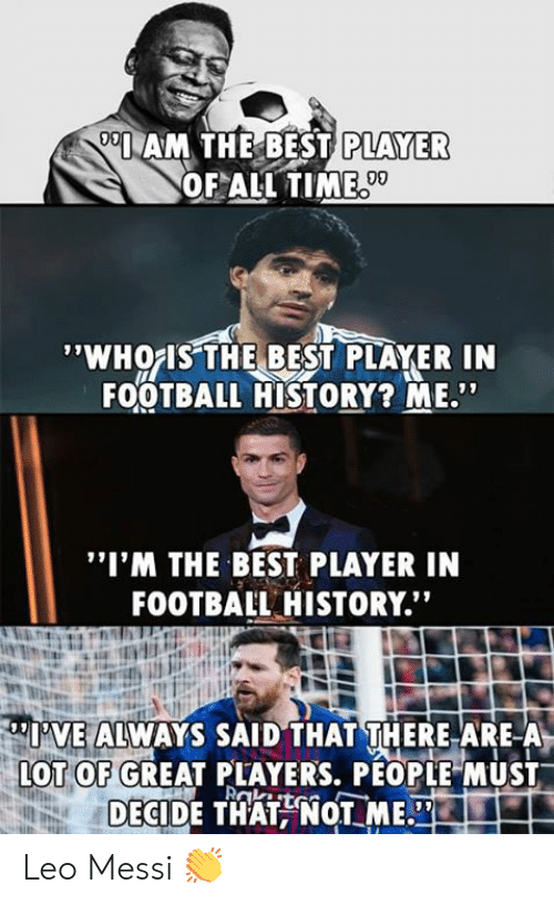 "Football, Memes, and Best: AM THE BEST  PLAYER  OF ALL TIME  09  'WHOIS THE BEST PLAYER IN  FOOTBALL HISTORY? ME""  ""I'M THE BEST PLAYER IN  FOOTBAIL HISTORY.""  I'VE ALWAYS SAID THAT THERE ARE-A  OT OF GREAT PLAYERS, PÉOPLE MUST  DECIDE THATNOT ME. Leo Messi 👏"
