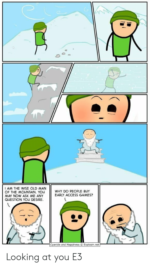 Any Question: AM THE WISE OLD MAN  OF THE MOUNTAIN. YOU  MAY NOW ASK ME ANY  QUESTION YOU DESIRE  WHY DO PEOPLE BUY  EARLY ACCESS GAMES?  Cyanide and Happiness  Explosm.net Looking at you E3