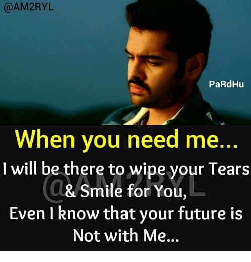 Future, Memes, and Smile: AM2RYL  PaRdHu  When you need me.  I will be there to wipe your Tears  L  & Smile for You,  Even I know that your future is  Not with Me...