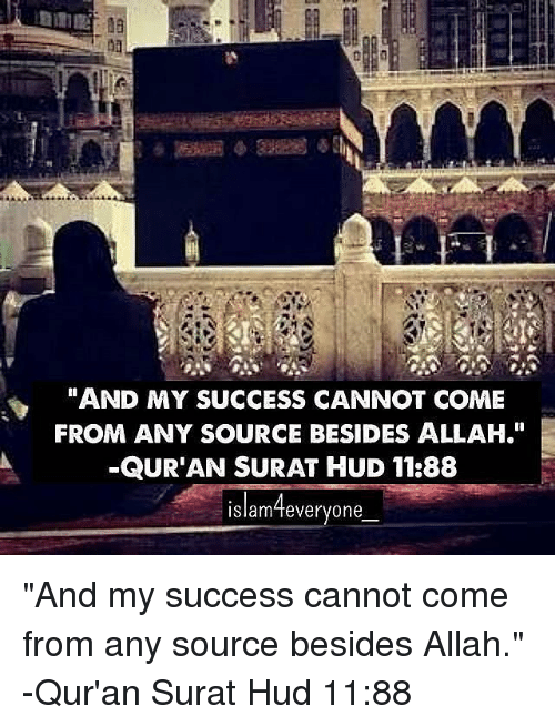 "hud: AMA  AND MY SUCCESS CANNOT COME  FROM ANY SOURCE BESIDES ALLAH.""  -QURAN SURAT HUD 11:88  Islam feveryone ""And my success cannot come from any source besides Allah."" -Qur'an Surat Hud 11:88"