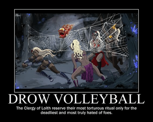 Volleyball, Ama, and Drow: AMA  DROW VOLLEYBALL  The Clergy of Lolth reserve their most torturous ritual only for the  deadliest and most truly hated of foes