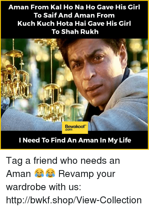 hotas: Aman From Kal Ho Na Ho Gave His Girl  To Saif And Aman From  Kuch Kuch Hota Hai Gave His Girl  To Shah Rukh  Bewakoof  I Need To Find An Aman In My Life Tag a friend who needs an Aman 😂😂 Revamp your wardrobe with us: http://bwkf.shop/View-Collection