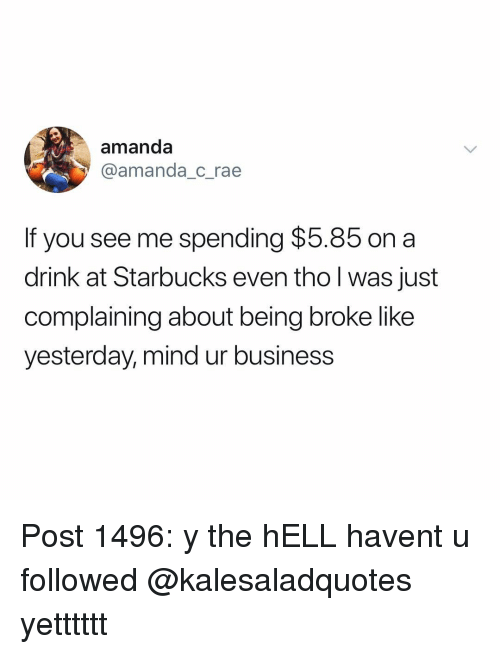 Being Broke, Memes, and Starbucks: amanda  @amanda_c_rae  If you see me spending $5.85 on a  drink at Starbucks even tho l was just  complaining about being broke like  yesterday, mind ur business Post 1496: y the hELL havent u followed @kalesaladquotes yetttttt