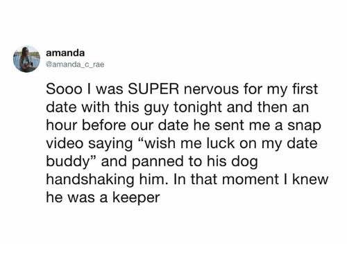 "Dank, Date, and Video: amanda  @amanda c rae  Sooo I was SUPER nervous for my first  date with this guy tonight and then ar  hour before our date he sent me a snap  video saying ""wish me luck on my date  buddy"" and panned to his dog  handshaking him. In that moment I knew  he was a keeper"