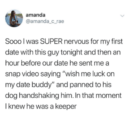 "Date, Video, and Luck: amanda  @amanda_c rae  Sooo l was SUPER nervous for my first  date with this guy tonight and then an  hour before our date he sent me a  snap video saying ""wish me luck on  my date buddy"" and panned to his  dog handshaking him. In that moment  I knew he was a keeper"