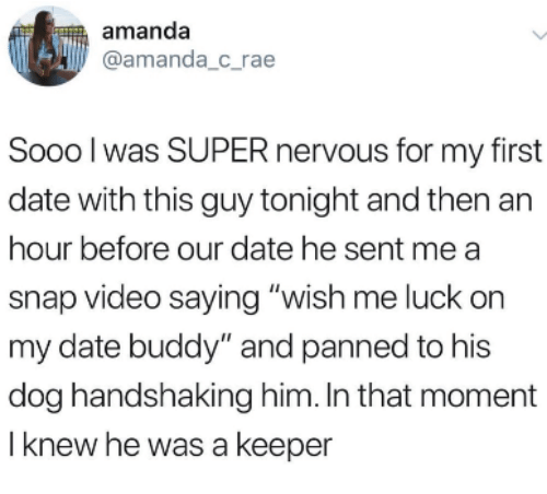 "Date, Video, and Luck: amanda  amanda_c rae  Sooo l was SUPER nervous for my first  date with this guy tonight and then an  hour before our date he sent me a  snap video saying ""wish me luck on  my date buddy"" and panned to his  dog handshaking him. In that moment  I knew he was a keeper"