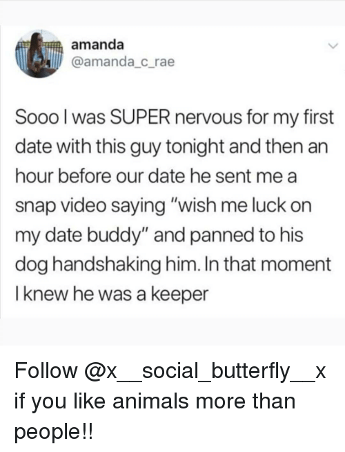 """Animals, Memes, and Butterfly: amanda  @amanda_c_rae  Sooo l was SUPER nervous for my first  date with this guy tonight and then an  hour before our date he sent me a  snap video saying """"wish me luck on  my date buddy"""" and panned to his  dog handshaking him. In that moment  I knew he was a keeper Follow @x__social_butterfly__x if you like animals more than people!!"""