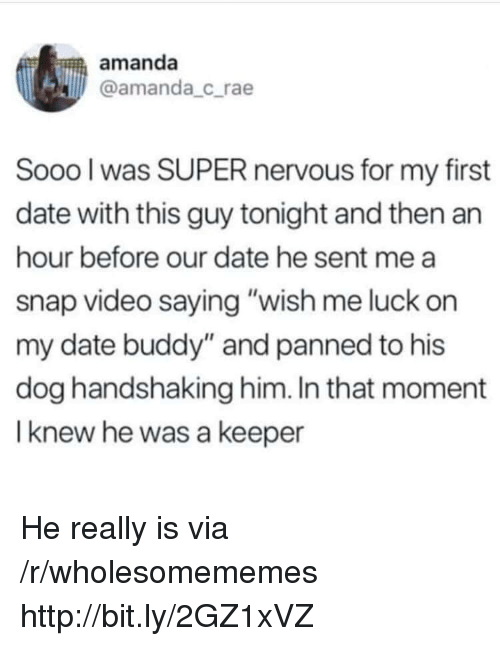 """Date, Http, and Video: amanda  @amanda_crae  Sooo l was SUPER nervous for my first  date with this guy tonight and then an  hour before our date he sent me a  snap video saying """"wish me luck on  my date buddy"""" and panned to his  dog handshaking him. In that moment  I knew he was a keeper He really is via /r/wholesomememes http://bit.ly/2GZ1xVZ"""