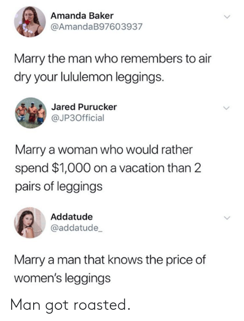 Dank, Jared, and Leggings: Amanda Baker  @AmandaB97603937  Marry the man who remembers to air  dry your lululemon leggings.  Jared Purucker  @JP3Official  Marry a woman who would rather  spend $1,000 on a vacation than 2  pairs of leggings  Addatude  @addatude  Marry a man that knows the price of  women's leggings Man got roasted.