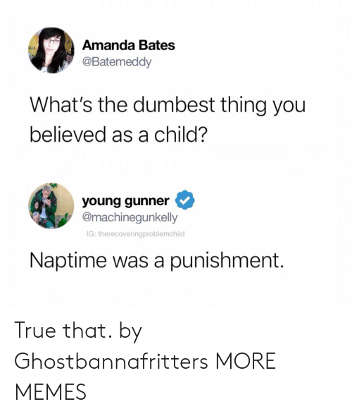 Dank, Memes, and Target: Amanda Bates  @Batemeddy  What's the dumbest thing you  believed as a child?  young gunner  @machinegunkelly  IG: therecoveringproblemchild  Naptime was a punishment. True that. by Ghostbannafritters MORE MEMES