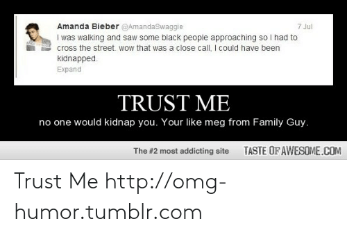 Me No One: Amanda Bieber @AmandaSwaggie  I was walking and saw some black people approaching so I had to  cross the street. wow that was a close call, I could have been  kidnapped.  7 Jul  Expand  TRUST ME  no one would kidnap you. Your like meg from Family Guy.  TASTE OF AWESOME.COM  The #2 most addicting site Trust Me http://omg-humor.tumblr.com