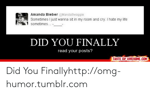 Man Did: Amanda Bieber @MandaSwaggie  Sometimes I just wanna sit in my room and cry. I hate my life  sometimes... -  MAN  DID YOU FINALLY  read your posts?  TASTE OF AWESOME.COM Did You Finallyhttp://omg-humor.tumblr.com