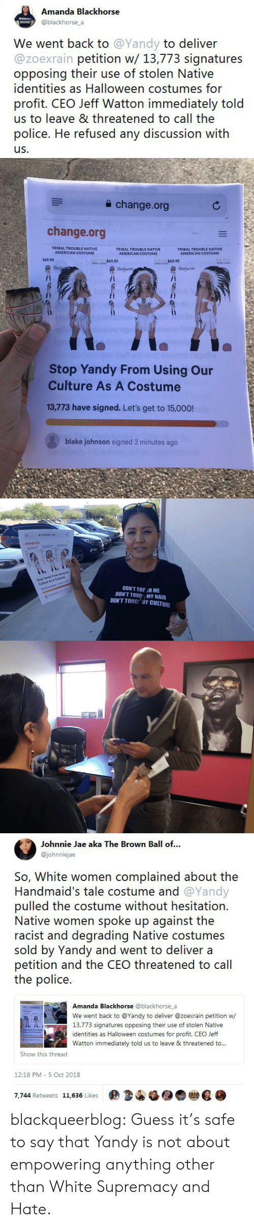 hesitation: Amanda Blackhorse  @blackhorse a  We went back to @Yandy to deliver  @zoexrain petition w/ 13,773 signatures  opposing their use of stolen Native  identities as Halloween costumes for  profit. CEO Jeff Watton immediately told  us to leave & threatened to call the  police. He refused any discussion with  us.   a change.org  change.org  TRIBAL TROUBLE NATIVE  AMERICAN COSTUME  TRIBAL TROUBLE NATIVE  AMERICAN COSTUME  TRIBAL TROUBLE NATIVE  69.95  $69.95  Stop Yandy From Using Our  Culture As A Costume  13,773 have signed. Let's get to 15,000!  blake johnson signed 3 minutes ago   슐 change.org  change.org  Stop Yandy From Using Our  Culture As A Costume  13773 have signed. Lets get to 150  DON'T TOU H ME  DON'T TOU MY HAIR  DONT TOUC 개Y CULTURE   Johnnie Jae aka The Brown Ball of...  @johnniejae  So, White women complained about the  Handmaid's tale costume and @Yandy  pulled the costume without hesitation.  Native women spoke up against the  racist and degrading Native costumes  sold by Yandy and went to deliver a  petition and the CEO threatened to cal  the police.  Amanda Blackhorse @blackhorse_a  We went back to @Yandy to deliver @zoexrain petition w  13,773 signatures opposing their use of stolen Native  identities as Halloween costumes for profit. CEO Jeff  Watton immediately told us to leave & threatened to..  Show this thread  12:18 PM- 5 Oct 2018  7,744 Retweets 11,636 Likes  佣34锰●● blackqueerblog:  Guess it's safe to say that Yandy is not about empowering anything other than White Supremacy and Hate.