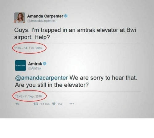amanda: Amanda Carpenter  amandacarpenter  Guys. I'm trapped in an amtrak elevator at Bwi  airport. Help?  15 07-14. Feb 2016  Amtrak  @Amtrak  @amandacarpenter We are sorry to hear that.  Are you still in the elevator?  16 48-7. Sep 2016  t3 1.1 Tsd  957 The so long hold up.
