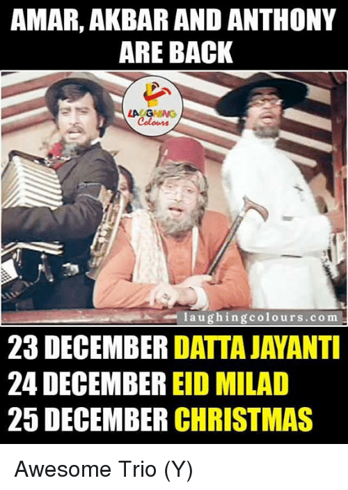 Indianpeoplefacebook, Akbar, and Eid: AMAR, AKBAR AND ANTHONY  ARE BACK  LA GHUNG  l a u ghing colours.com  23 DECEMBER  DATTAJAYANTI  24 DECEMBER  EID MILAD  25 DECEMBER  CHRISTMAS Awesome Trio (Y)