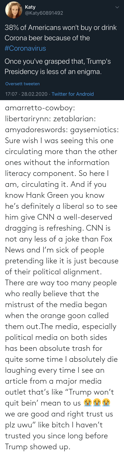 "Sick: amarretto-cowboy:  libertarirynn:  zetablarian:  amyadoreswords:   gaysemiotics:       Sure wish I was seeing this one circulating more than the other ones without the information literacy component. So here I am, circulating it.    And if you know Hank Green you know he's definitely a liberal so to see him give CNN a well-deserved dragging is refreshing. CNN is not any less of a joke than Fox News and I'm sick of people pretending like it is just because of their political alignment.   There are way too many people who really believe that the mistrust of the media began when the orange goon called them out.The media, especially political media on both sides has been absolute trash for quite some time   I absolutely die laughing every time I see an article from a major media outlet that's like ""Trump won't quit bein' mean to us 😭😭😭 we are good and right trust us plz uwu"" like bitch I haven't trusted you since long before Trump showed up."