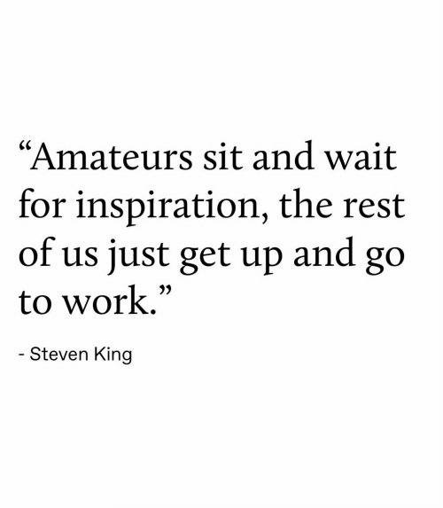 """get up: """"Amateurs sit and wait  for inspiration, the rest  of us just get up  and  go  to work.""""  - Steven King"""