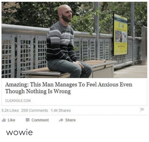 Clickhole: Amazing: This Man Manages To Feel Anxious Even  Though Nothing Is Wrong  CLICKHOLE.COM  5.2k Likes 269 Comments 1.4k Shares  Like  Comment  Share wowie