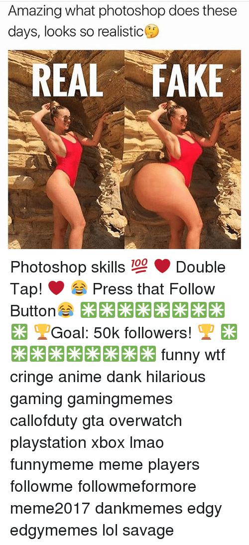 Photoshoper: Amazing what photoshop does these  days, looks so realistic  REAL FAKE Photoshop skills 💯 ❤ Double Tap! ❤ 😂 Press that Follow Button😂 ✳✳✳✳✳✳✳✳✳ 🏆Goal: 50k followers! 🏆 ✳✳✳✳✳✳✳✳✳ funny wtf cringe anime dank hilarious gaming gamingmemes callofduty gta overwatch playstation xbox lmao funnymeme meme players followme followmeformore meme2017 dankmemes edgy edgymemes lol savage