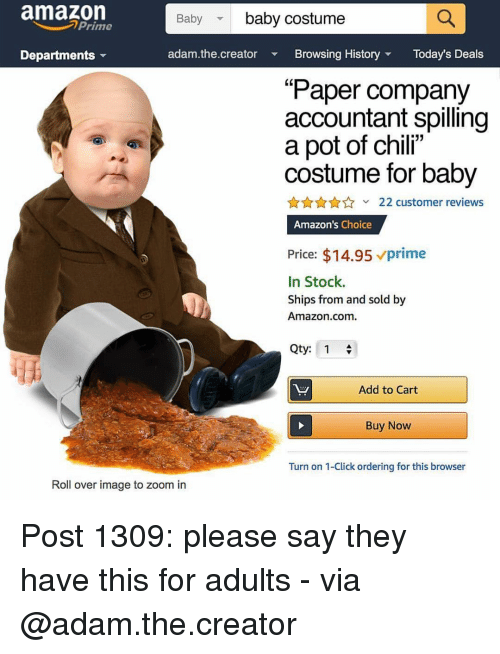 "Accountant: amazon  Baby baby costume  Prime  Departments  adam.the.creator  Browsing HistoryToday's Deals  (0  Paper company  accountant spilling  a pot of chil""  costume for baby  22 customer reviews  Amazon's Choice  Price: $14.95 prime  In Stock.  Ships from and sold by  Amazon.com.  Qty: 1  Add to Cart  Buy Now  Turn on 1-Click ordering for this browser  Roll over image to zoom in Post 1309: please say they have this for adults - via @adam.the.creator"