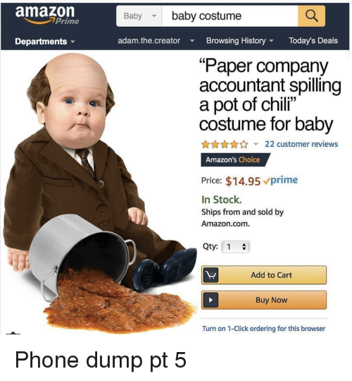 "Accountant: amazon  Baby baby costume  Prime  Departments  adam.the.creator Browsing HistoryToday's Deals  ""Paper company  accountant spilling  a pot of chili""  costume for baby  AnnA22 customer reviews  Amazon's Choice  Price: $14.95 vprime  In Stock.  Ships from and sold by  Amazon.com.  Qty: 1  Add to Cart  Buy Now  Turn on 1-Click ordering for this browser Phone dump pt 5"