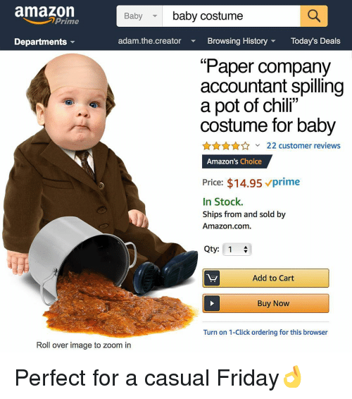 "Accountant: amazon  baby costume  Baby  Prime  Departments  adam.the.creator Bowsing History Today's Deals  ""Paper company  accountant spilling  a pot of chili""  costume for baby  AnA22 customer reviews  Amazon's Choice  Price: $14.95 vprime  In Stock.  Ships from and sold by  Amazon.com  Qty: 1  Add to Cart  Buy Now  Turn on 1-Click ordering for this browser  Roll over image to zoom in Perfect for a casual Friday👌"