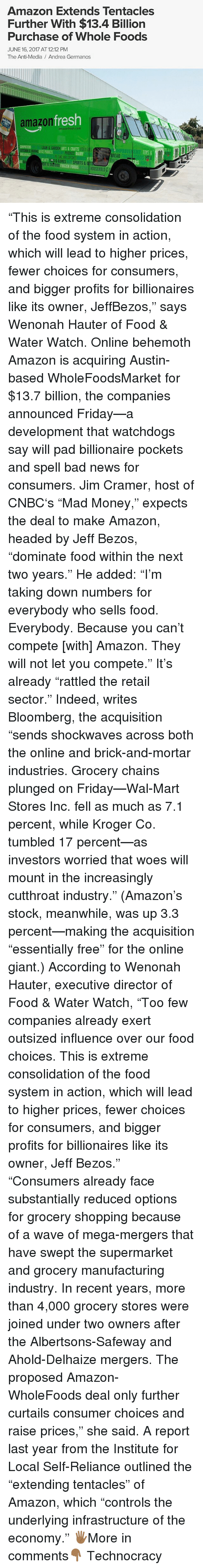 """Jim Cramer: Amazon Extends Tentacles  Further With $13.4 Billion  Purchase of Whole Foods  JUNE 16, 2017 AT12:12 PM  The Anti Media Andrea Germanos  fresh  amazon  lmazon resh com  ARTS & CAAFTS  MPROVE  TOYS &  DAIRY  BREAD  FROZEN FOODS  OUSEHOLD """"This is extreme consolidation of the food system in action, which will lead to higher prices, fewer choices for consumers, and bigger profits for billionaires like its owner, JeffBezos,"""" says Wenonah Hauter of Food & Water Watch. Online behemoth Amazon is acquiring Austin-based WholeFoodsMarket for $13.7 billion, the companies announced Friday—a development that watchdogs say will pad billionaire pockets and spell bad news for consumers. Jim Cramer, host of CNBC's """"Mad Money,"""" expects the deal to make Amazon, headed by Jeff Bezos, """"dominate food within the next two years."""" He added: """"I'm taking down numbers for everybody who sells food. Everybody. Because you can't compete [with] Amazon. They will not let you compete."""" It's already """"rattled the retail sector."""" Indeed, writes Bloomberg, the acquisition """"sends shockwaves across both the online and brick-and-mortar industries. Grocery chains plunged on Friday—Wal-Mart Stores Inc. fell as much as 7.1 percent, while Kroger Co. tumbled 17 percent—as investors worried that woes will mount in the increasingly cutthroat industry."""" (Amazon's stock, meanwhile, was up 3.3 percent—making the acquisition """"essentially free"""" for the online giant.) According to Wenonah Hauter, executive director of Food & Water Watch, """"Too few companies already exert outsized influence over our food choices. This is extreme consolidation of the food system in action, which will lead to higher prices, fewer choices for consumers, and bigger profits for billionaires like its owner, Jeff Bezos."""" """"Consumers already face substantially reduced options for grocery shopping because of a wave of mega-mergers that have swept the supermarket and grocery manufacturing industry. In recent years, more than 4,000 groce"""