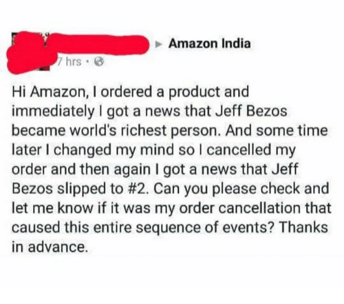 jeffe: Amazon India  7 hrs G  Hi Amazon, I ordered a product and  immediately I got a news that Jeff Bezos  became world's richest person. And some time  later I changed my mind so I cancelled my  order and then again I got a news that Jeff  Bezos slipped to #2. Can you please check and  let me know if it was my order cancellation that  caused this entire sequence of events? Thanks  in advance.