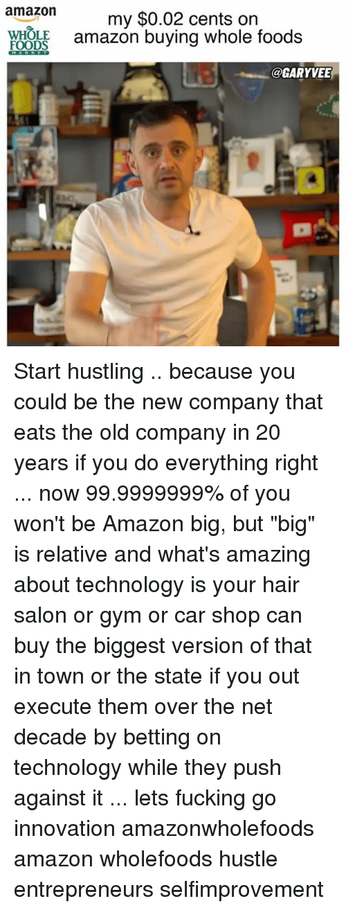 """hair salon: amazon  my $0.02 cents on  FOODS  amazon buying whole foods  @GARYVEE Start hustling .. because you could be the new company that eats the old company in 20 years if you do everything right ... now 99.9999999% of you won't be Amazon big, but """"big"""" is relative and what's amazing about technology is your hair salon or gym or car shop can buy the biggest version of that in town or the state if you out execute them over the net decade by betting on technology while they push against it ... lets fucking go innovation amazonwholefoods amazon wholefoods hustle entrepreneurs selfimprovement"""