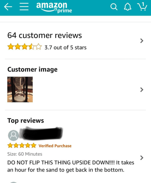 Reviews: amazon  prime  64 customer reviews  3.7 out of 5 stars  Customer image  Top reviews  Verified Purchase  Size: 60 Minutes  7  DO NOT FLIP THIS THING UPSIDE DOWN!!!! It takes  an hour for the sand to get back in the bottom.