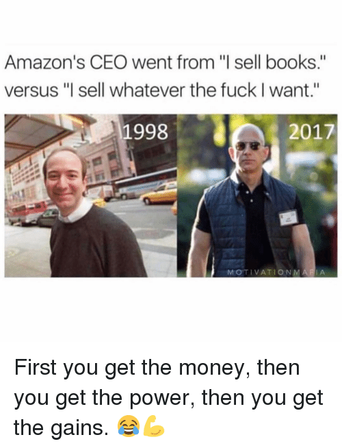 "Books, Gym, and Money: Amazon's CEO went from ""l sell books.""  versus ""l sell whatever the fuck I want.""  1998  2017  MOTIVATIONMARIA First you get the money, then you get the power, then you get the gains. 😂💪"