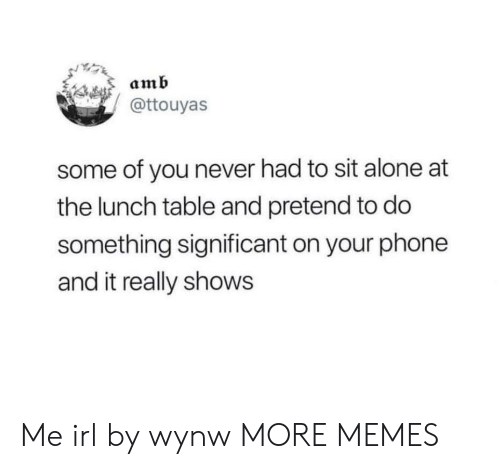 Being Alone, Dank, and Memes: amb  @ttouyas  some of you never had to sit alone at  the lunch table and pretend to do  something significant on your phone  and it really shows Me irl by wynw MORE MEMES