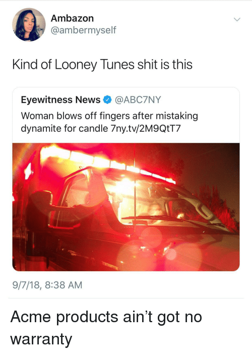 Looney Tunes: Ambazon  @ambermyself  Kind of Looney Tunes shit is this  Eyewitness News @ABC7NY  Woman blows off fingers after mistaking  dynamite for candle 7ny.tv/2M9QtT7  9/7/18, 8:38 AM Acme products ain't got no warranty