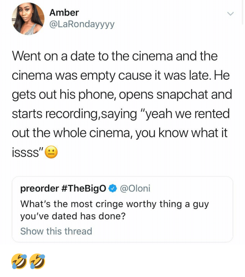 """Cringe Worthy: Amber  @LaRondayyyy  Went on a date to the cinema and the  cinema was empty cause it was late. He  gets out his phone, opens snapchat and  starts recording,saying """"yeah we rented  out the whole cinema, you know what it  preorder #TheBigO @Olon.  What's the most cringe worthy thing a guy  you've dated has done?  Show this thread 🤣🤣"""