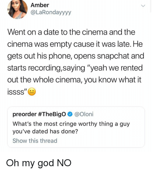 """Cringe Worthy: Amber  @LaRondayyyy  Went on a date to the cinema and the  cinema was empty cause it was late. He  gets out his phone, opens snapchat and  starts recording,saying """"yeah we rented  out the whole cinema, you know what it  preorder #TheBigo @oloni  What's the most cringe worthy thing a guy  you've dated has done?  Show this thread Oh my god NO"""