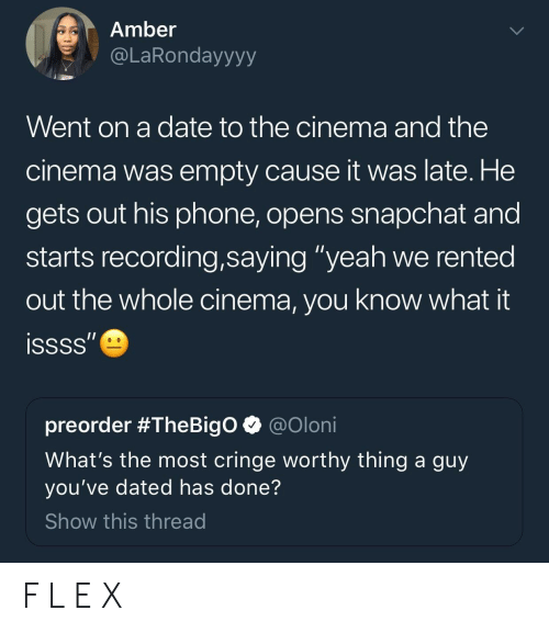 """Cringe Worthy: Amber  @LaRondayyyy  Went on a date to the cinema and the  cinema was empty cause it was late. He  gets out his phone, opens snapchat and  starts recording,saying """"yeah we rented  out the whole cinema, you know what it  preorder #TheBigo @oloni  What's the most cringe worthy thing a guy  you've dated has done?  Show this thread F L E X"""