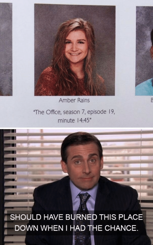 """Season 7: Amber Rains  The Office, season 7, episode 19,  minute 1 4:45""""  SHOULD HAVE BURNED THIS PLACE  DOWN WHEN I HAD THE CHANCE."""