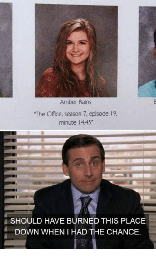 Season 7: Amber Rains  The Office, season 7, episode 19,  minute 14:45  SHOULD HAVE BURNED THIS PLACE  DOWN WHEN I HAD THE CHANCE.