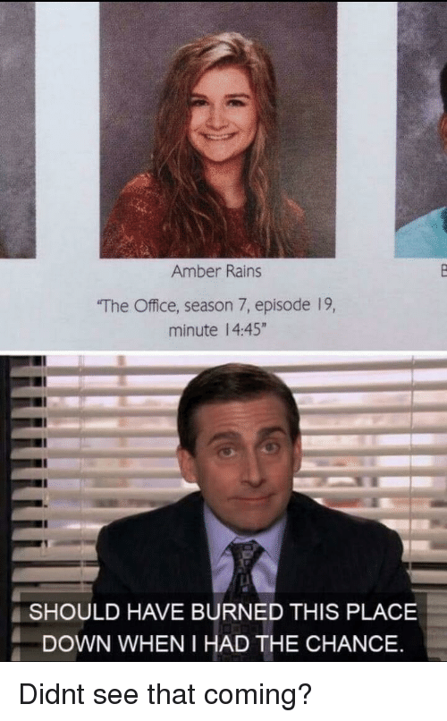 """Season 7: Amber Rains  The Office, season 7, episode 19,  minute 14:45""""  SHOULD HAVE BURNED THIS PLACE  DOWN WHEN I HAD THE CHANCE Didnt see that coming?"""