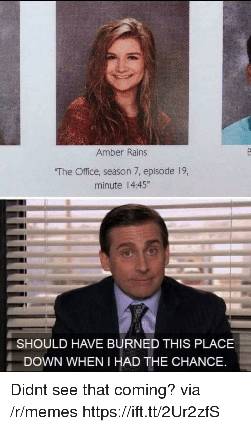 """Season 7: Amber Rains  The Office, season 7, episode 19,  minute 14:45""""  SHOULD HAVE BURNED THIS PLACE  DOWN WHEN I HAD THE CHANCE Didnt see that coming? via /r/memes https://ift.tt/2Ur2zfS"""