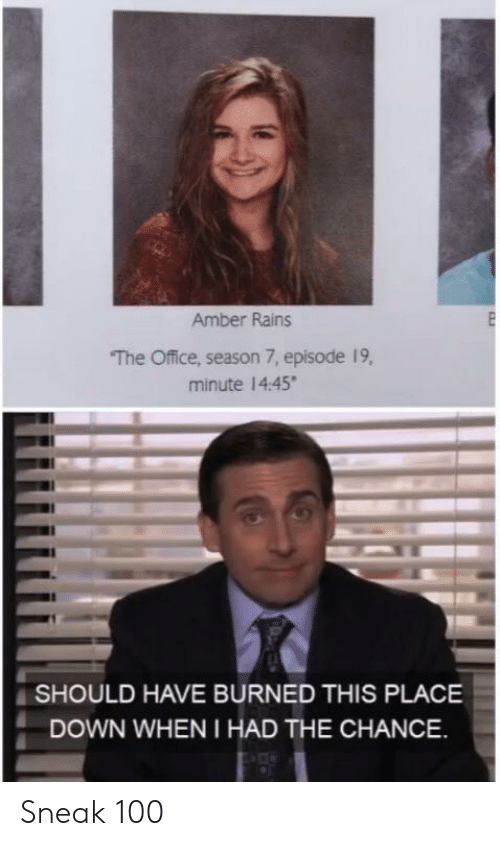 The Office, Office, and Amber: Amber Rains  The Office, season 7, episode 19,  minute 14:45  SHOULD HAVE BURNED THIS PLACE  DOWN WHEN I HAD THE CHANCE Sneak 100