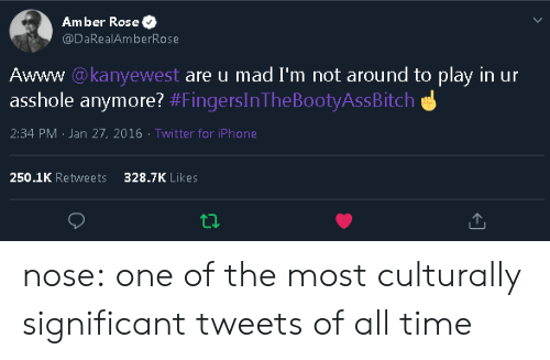 significant: Amber Rose  @DaRealAmberRose  Awww @kanyewest are u mad I'm not around to play in ur  asshole anymore? #FingersInThe BootyAssBitch  2:34 PM Jan 27, 2016 Twitter for iPhone  250.1K Retweets  328.7K Likes nose: one of the most culturally significant tweets of all time