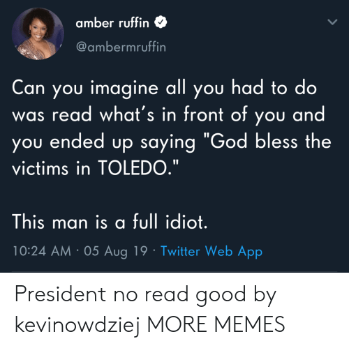 "Dank, God, and Memes: amber ruffin  @ambermruffin  Can you imagine all you had to do  read what's in front of you and  you ended up saying ""God bless the  was  victims in TOLEDO.""  This man is a full idiot.  10:24 AM 05 Aug 19 Twitter Web App President no read good by kevinowdziej MORE MEMES"