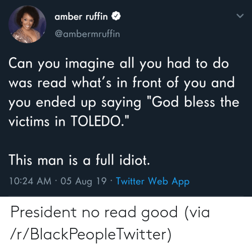 "Blackpeopletwitter, God, and Twitter: amber ruffin  @ambermruffin  Can you imagine all you had to do  read what's in front of you and  you ended up saying ""God bless the  was  victims in TOLEDO.""  This man is a full idiot.  10:24 AM 05 Aug 19 Twitter Web App President no read good (via /r/BlackPeopleTwitter)"