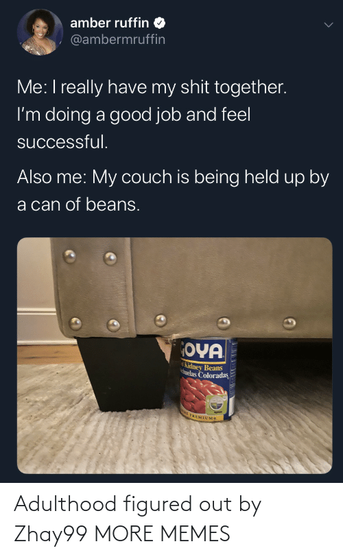 Have My: amber ruffin  @ambermruffin  Me: I really have my shit together.  I'm doing a good job and feel  successful.  Also me: My couch is being held up by  a can of beans.  OYA  Kidney Beans  huelas Coloradas  E PREMIUMS Adulthood figured out by Zhay99 MORE MEMES